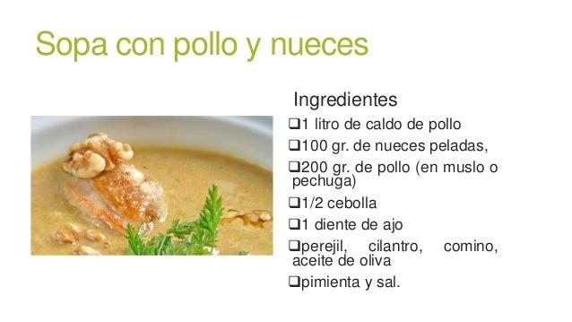 Sopa con pollo y nuecesIngredientes1 litro de caldo de pollo100 gr. de nueces peladas,200 gr. de pollo (en muslo opechu...