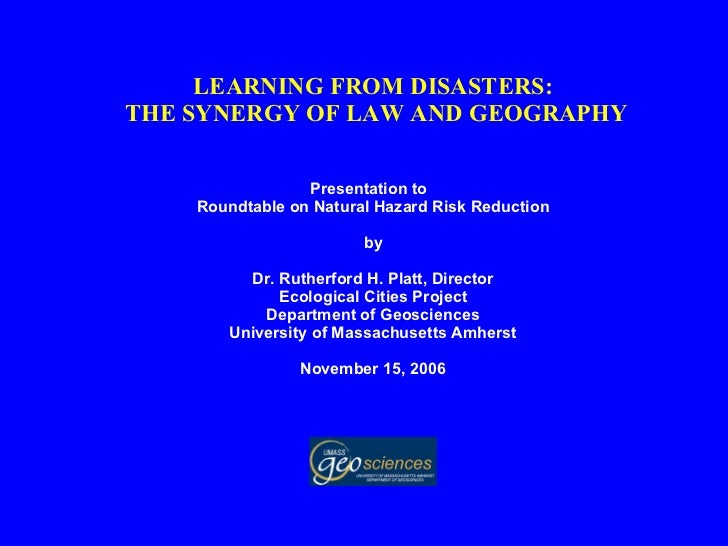 LEARNING FROM DISASTERS:  THE SYNERGY OF LAW AND GEOGRAPHY Presentation to  Roundtable on Natural Hazard Risk Reduction by...