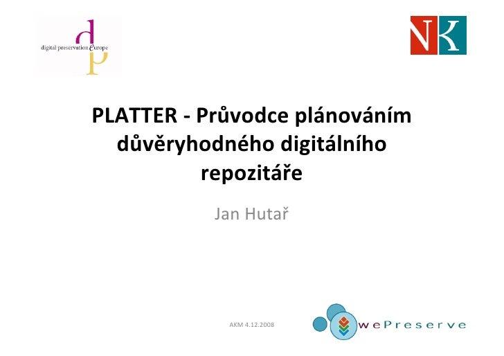 PLATTER - Průvodce plánováním   důvěryhodného digitálního           repozitáře            Jan Hutař                 AKM 4....