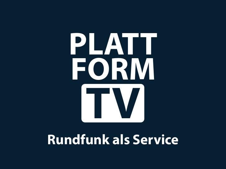 PLATT   FORM     TVRundfunk als Service
