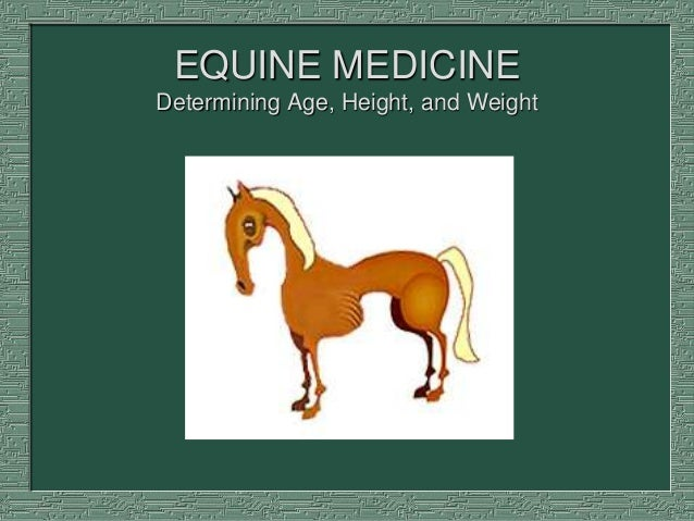 EQUINE MEDICINE Determining Age, Height, and Weight