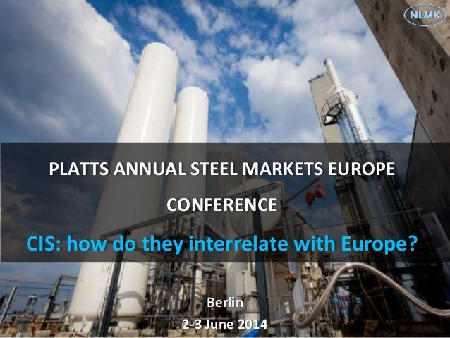PLATTS ANNUAL STEEL MARKETS EUROPE CONFERENCE CIS: how do they interrelate with Europe? Berlin 2-3 June 2014