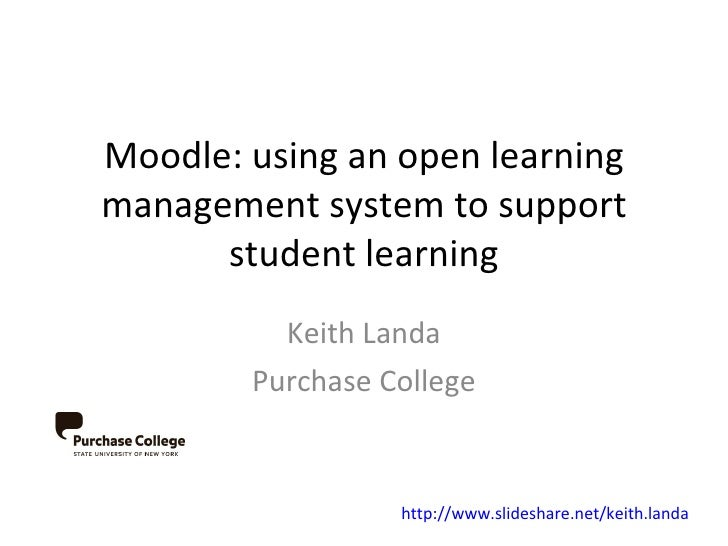 Moodle: using an open learning management system to support student learning Keith Landa Purchase College http://www.slide...