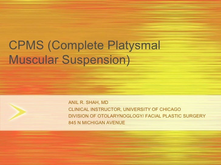CPMS (Complete Platysmal Muscular Suspension)            ANIL R. SHAH, MD          CLINICAL INSTRUCTOR, UNIVERSITY OF CHIC...