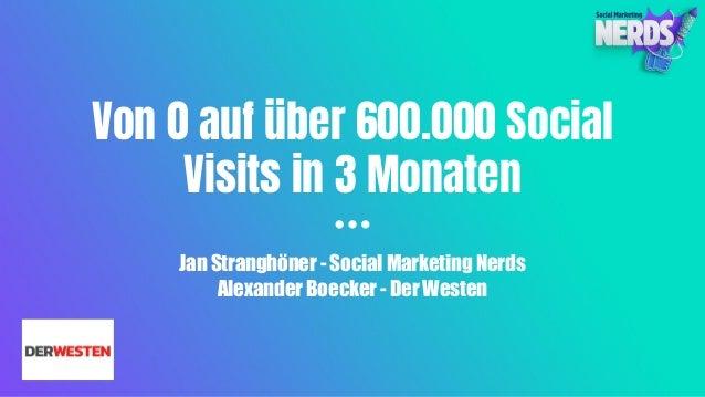 Von 0 auf über 600.000 Social Visits in 3 Monaten Jan Stranghöner - Social Marketing Nerds Alexander Boecker - Der Westen