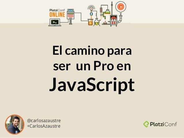 El camino para ser un Pro en JavaScript @carlosazaustre +CarlosAzaustre