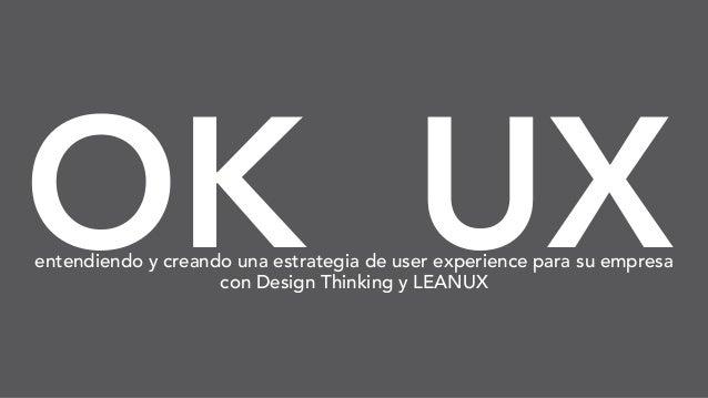OK UXentendiendo y creando una estrategia de user experience para su empresa con Design Thinking y LEANUX