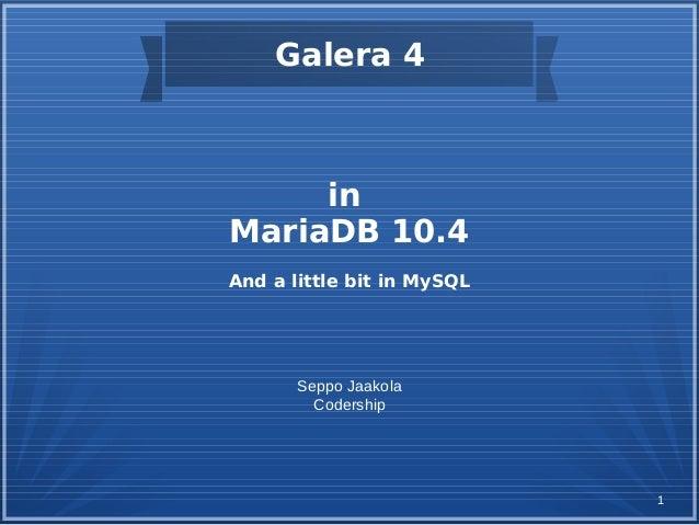 1 in MariaDB 10.4 And a little bit in MySQL Seppo Jaakola Codership Galera 4