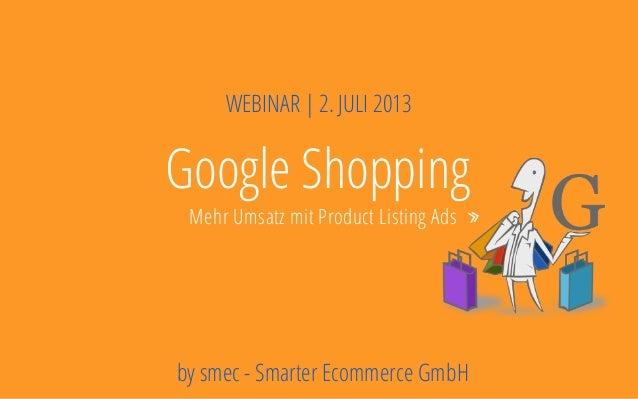 Deckblatt Ziele Potentiale Rahmenbedingungen Google Shopping Mehr Umsatz mit Product Listing Ads WEBINAR | 2. JULI 2013 by...