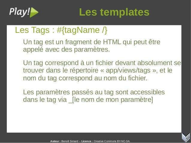 Auteur:Benoît Simard – Licence: Creative Commons BY-NC-SA. Lestemplates Les Tags : #{tagName /} Un tag est un fragment...