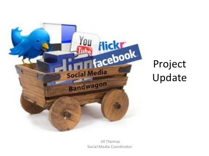 Project Update<br /> Jill Thomas<br />Social Media Coordinator<br />