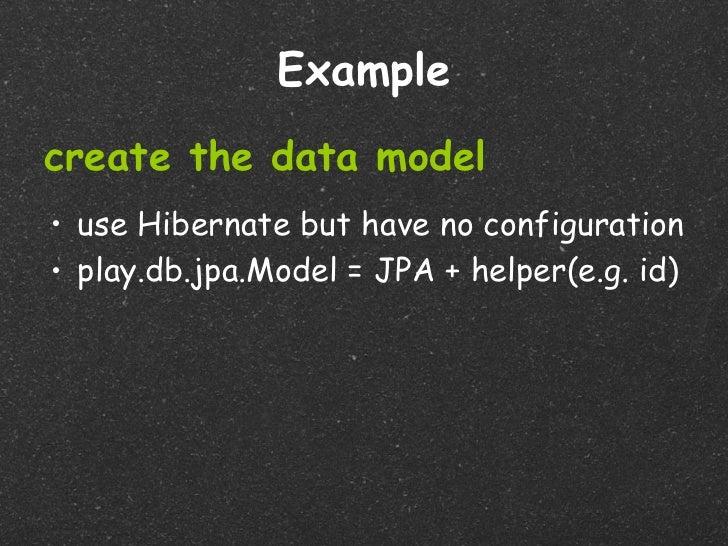 Examplecreate the data model• use Hibernate but have no configuration• play.db.jpa.Model = JPA + helper(e.g. id)