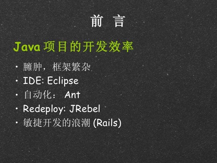 前 言Java 项目的开发效率•   臃肿,框架繁杂•   IDE: Eclipse•   自动化: Ant•   Redeploy: JRebel•   敏捷开发的浪潮 (Rails)