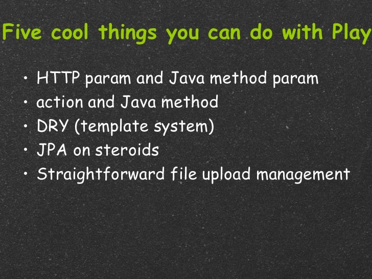 Five cool things you can do with Play  •   HTTP param and Java method param  •   action and Java method  •   DRY (template...