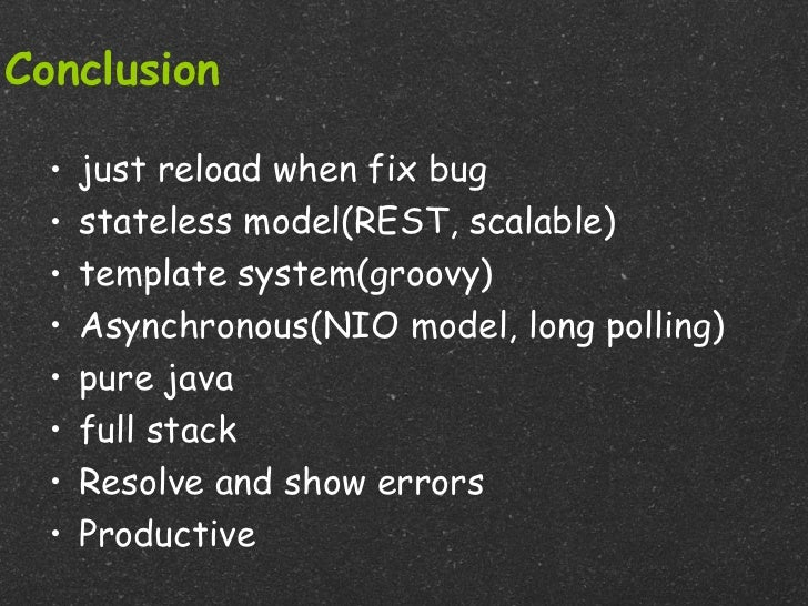 Conclusion  •   just reload when fix bug  •   stateless model(REST, scalable)  •   template system(groovy)  •   Asynchrono...
