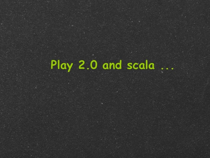 Play 2.0 and scala ...