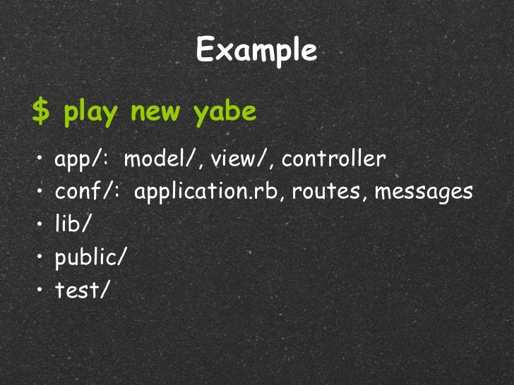 Example$ play new yabe•   app/: model/, view/, controller•   conf/: application.rb, routes, messages•   lib/•   public/•  ...
