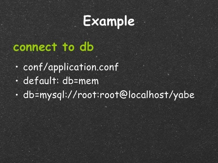 Exampleconnect to db• conf/application.conf• default: db=mem• db=mysql://root:root@localhost/yabe