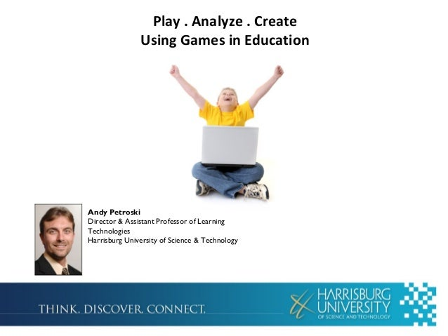Play . Analyze . Create  Using Games in Education  Andy Petroski  Director & Assistant Professor of Learning  Technologies...