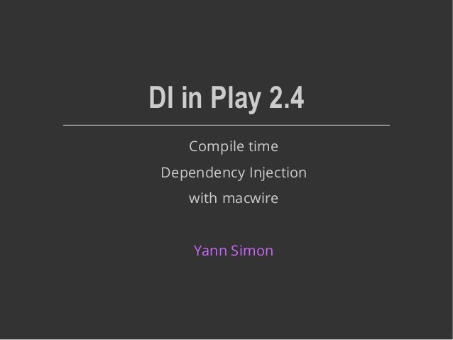 DI in Play 2.4 Compile time Dependency Injection with macwire Yann Simon