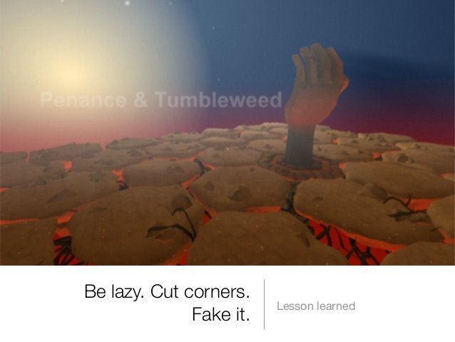 Be lazy. Cut corners. Fake it.  Lesson learned