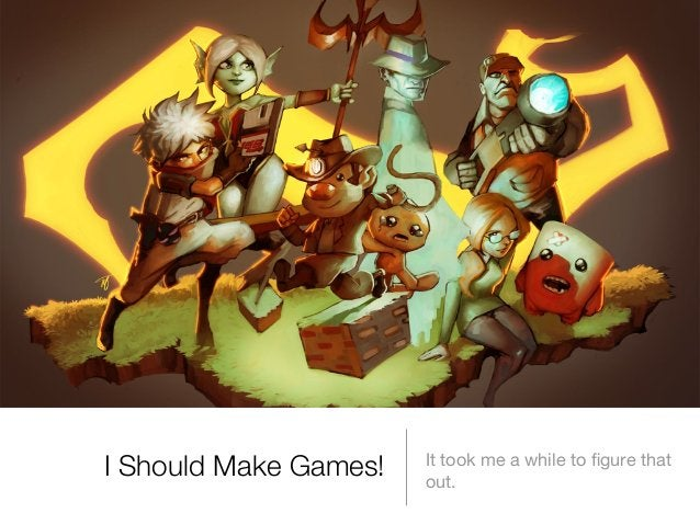 I Should Make Games!  It took me a while to figure that out.