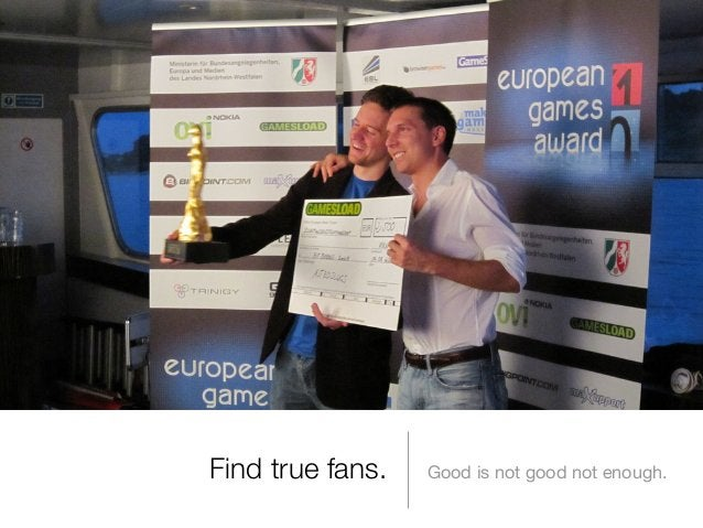 Find true fans.  Good is not good not enough.