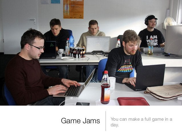 Game Jams  You can make a full game in a day.