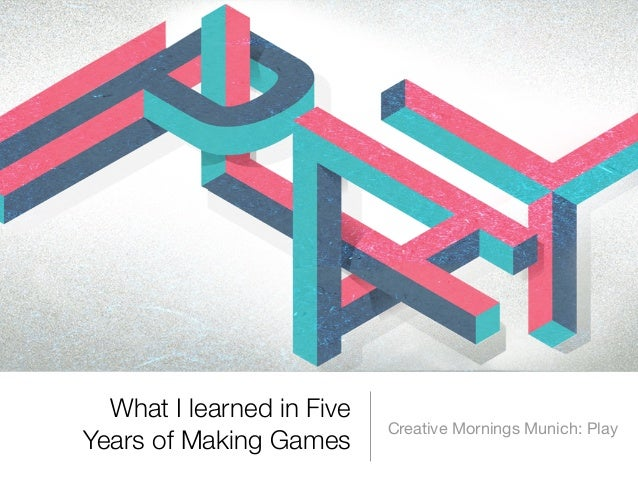 What I learned in Five Years of Making Games  Creative Mornings Munich: Play