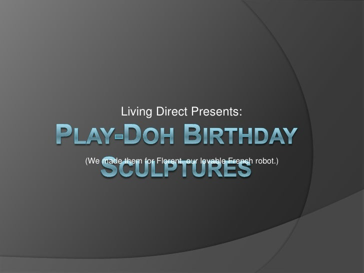 Living Direct Presents:<br />Play-Doh Birthday Sculptures<br />(We made them for Florent, our lovable French robot.)<br />