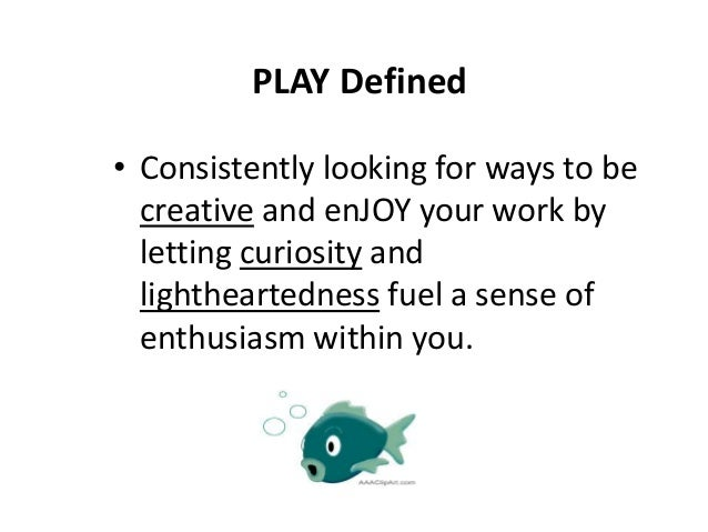 PLAY Defined • Consistently looking for ways to be creative and enJOY your work by letting curiosity and lightheartedness ...