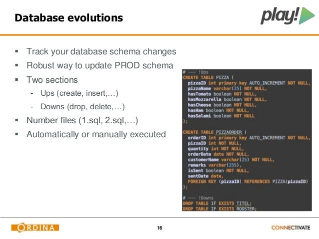 16  Database evolutions   Track your database schema changes   Robust way to update PROD schema   Two sections  - Ups (...