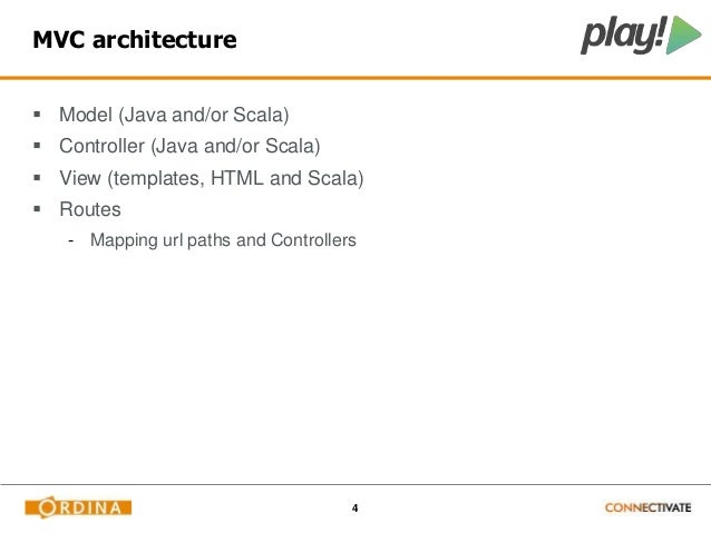 4  MVC architecture   Model (Java and/or Scala)   Controller (Java and/or Scala)   View (templates, HTML and Scala)   ...