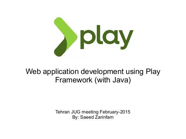 Web application development using Play Framework (with Java) Tehran JUG meeting February-2015 By: Saeed Zarinfam