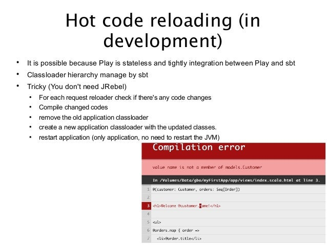 Hot code reloading (in development)  It is possible because Play is stateless and tightly integration between Play and sb...