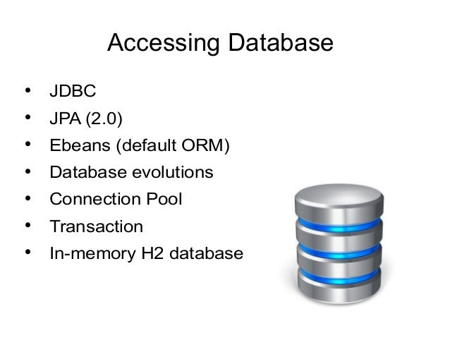 Accessing Database  JDBC  JPA (2.0)  Ebeans (default ORM)  Database evolutions  Connection Pool  Transaction  In-me...