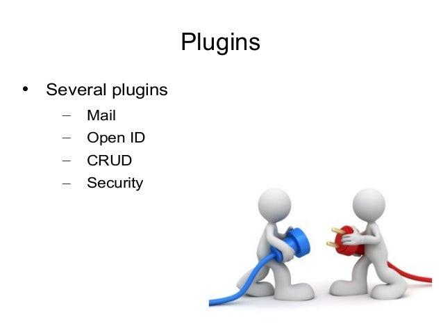 Plugins  Several plugins – Mail – Open ID – CRUD – Security