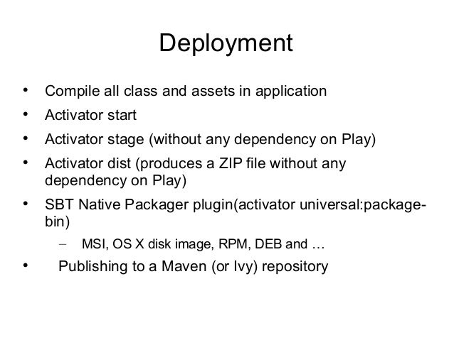Deployment  Compile all class and assets in application  Activator start  Activator stage (without any dependency on Pl...