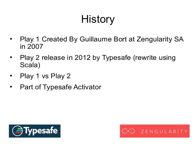 History  Play 1 Created By Guillaume Bort at Zengularity SA in 2007  Play 2 release in 2012 by Typesafe (rewrite using S...