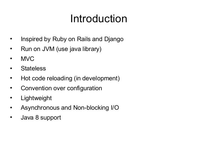 Introduction • Inspired by Ruby on Rails and Django • Run on JVM (use java library) • MVC • Stateless • Hot code reloading...