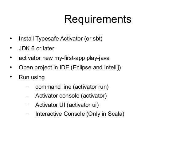 Requirements  Install Typesafe Activator (or sbt)  JDK 6 or later  activator new my-first-app play-java  Open project ...