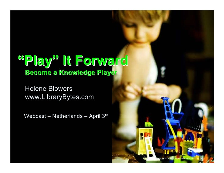 """""""Play"""" It Forward  Become a Knowledge Player   Helene Blowers  www.LibraryBytes.com   Webcast – Netherlands – April 3rd   ..."""