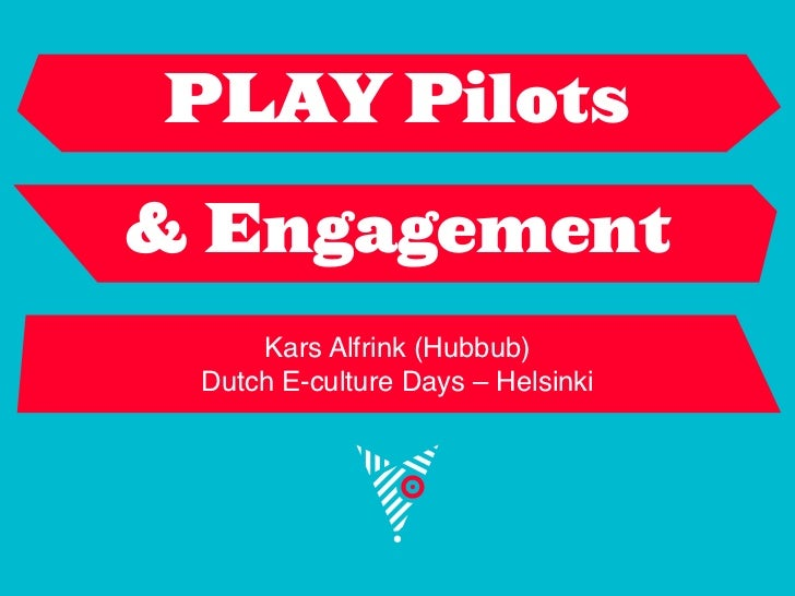 PLAY Pilots& Engagement     Kars Alfrink (Hubbub) Dutch E-culture Days – Helsinki