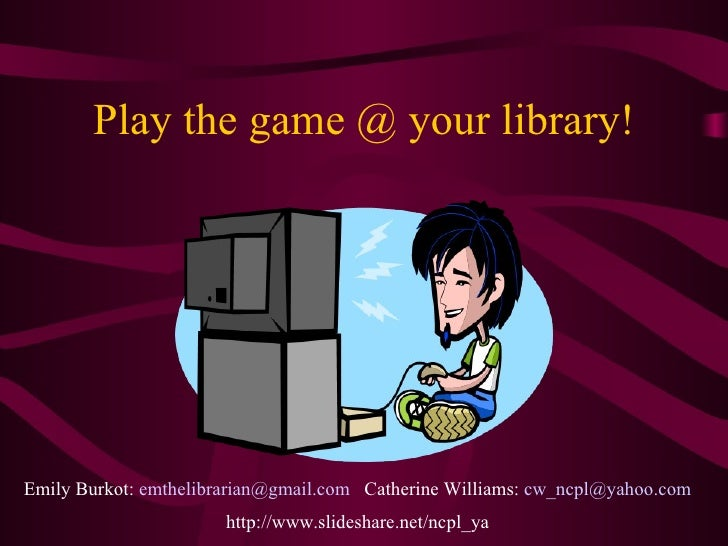 Play the game @ your library! Emily Burkot:  [email_address]   Catherine Williams:  [email_address] http://www.slideshare....