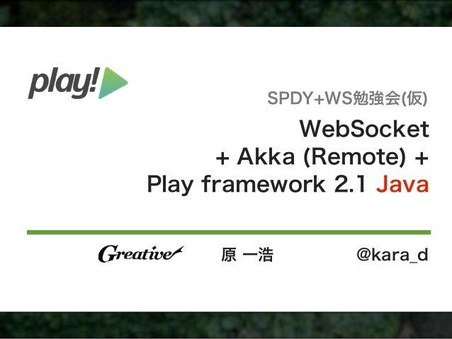 SPDY+WS勉強会(仮)             WebSocket      + Akka (Remote) +Play framework 2.1 Java      原 一浩       @kara_d