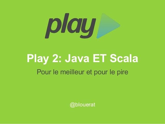 Play 2: Java ET ScalaPour le meilleur et pour le pire@blouerat