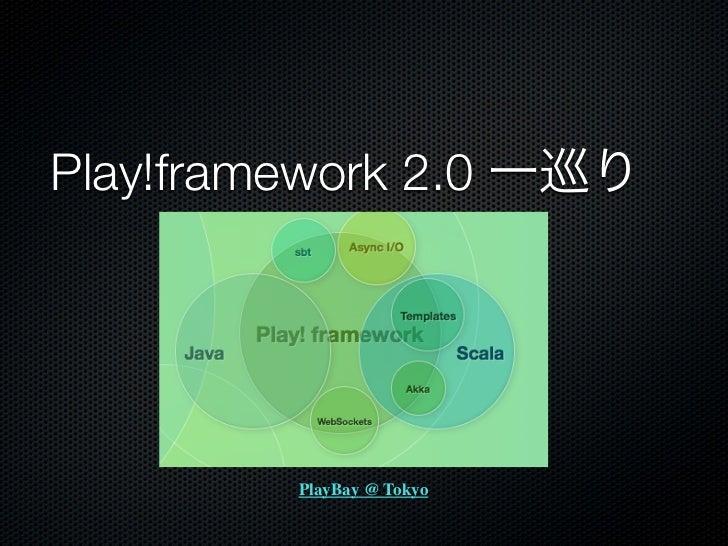 Play!framework 2.0 一巡り         PlayBay @ Tokyo