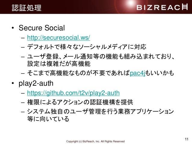 認証処理 • Secure Social – http://securesocial.ws/ – デフォルトで様々なソーシャルメディアに対応 – ユーザ登録、メール通知等の機能も組み込まれており、 設定は複雑だが高機能 – そこまで高機能なもの...