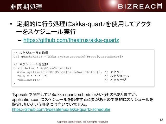 非同期処理 • 定期的に行う処理はakka-quartzを使用してアクタ ーをスケジュール実行 – https://github.com/theatrus/akka-quartz 13 Typesafeで開発しているakka-quartz-sc...