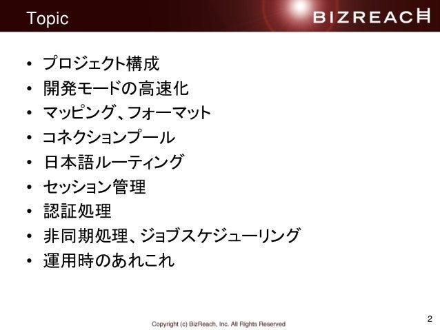 Topic • プロジェクト構成 • 開発モードの高速化 • マッピング、フォーマット • コネクションプール • 日本語ルーティング • セッション管理 • 認証処理 • 非同期処理、ジョブスケジューリング • 運用時のあれこれ 2